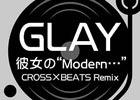 "iOS「CROSS×BEATS」GLAYの名曲「彼女の""Modern…""」をRemixした特別バージョンが9月22日より配信!"