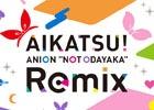 """「アイカツ!」初のリミックスCD「AIKATSU! ANION """"NOT ODAYAKA"""" Remix」が数量限定で発売決定!"""