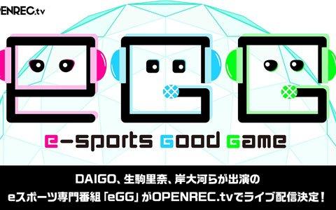 DAIGOさんや生駒里奈さん、岸大河さんらが出演するeスポーツ専門番組「eGG」が7月19日より「OPENREC.tv」にて配信!