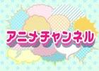 動画配信サービス「&CAST!!!」に新チャンネル「アニメチャンネル」が開設!